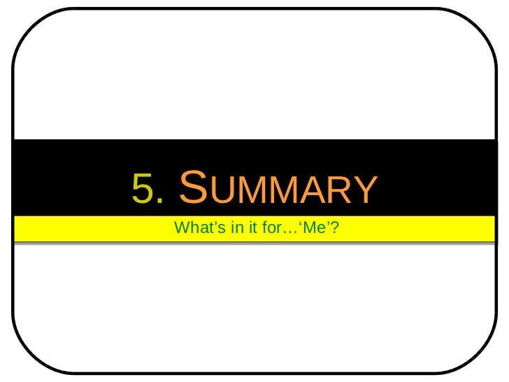 5.   S UMMARY What's in it for…'Me'?