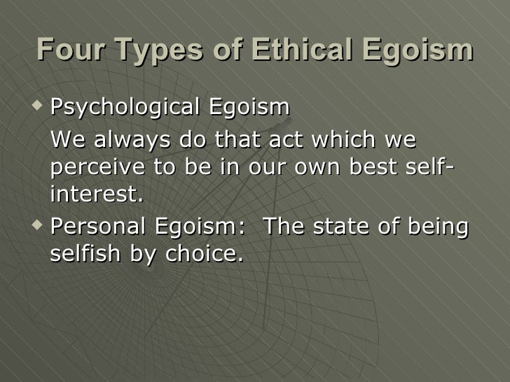 universal ethical egoism Universal ethical egoism: everyone should act in their own best self-interest problem: explained later in the writeup (arguments against ee are focused on this type but most should work for individual egoism too.