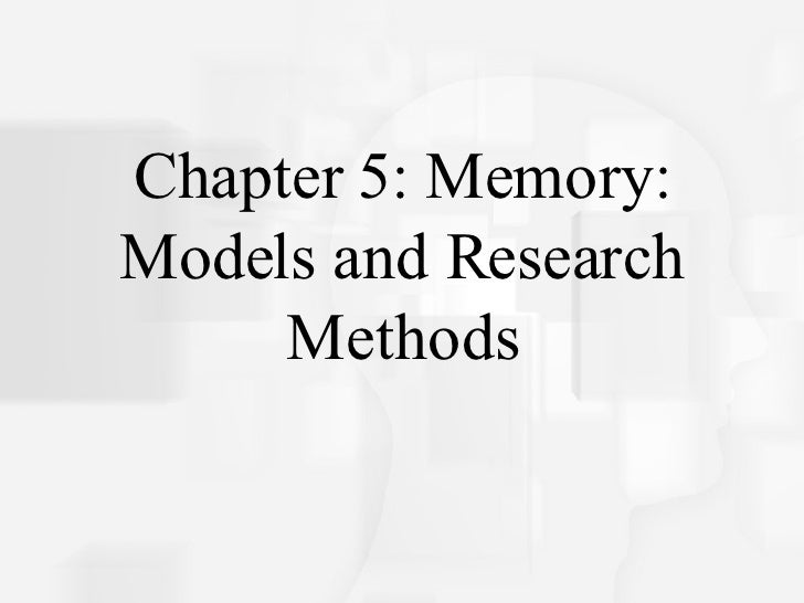 Chapter 5: Memory: Models and Research Methods