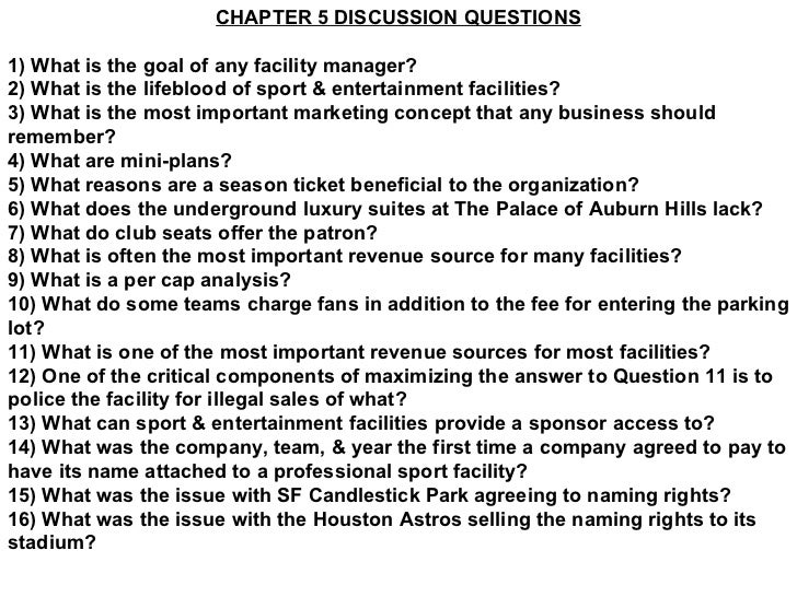 CHAPTER 5 DISCUSSION QUESTIONS 1) What is the goal of any facility manager? 2) What is the lifeblood of sport & entertainm...