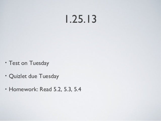 1.25.13•   Test on Tuesday•   Quizlet due Tuesday•   Homework: Read 5.2, 5.3, 5.4