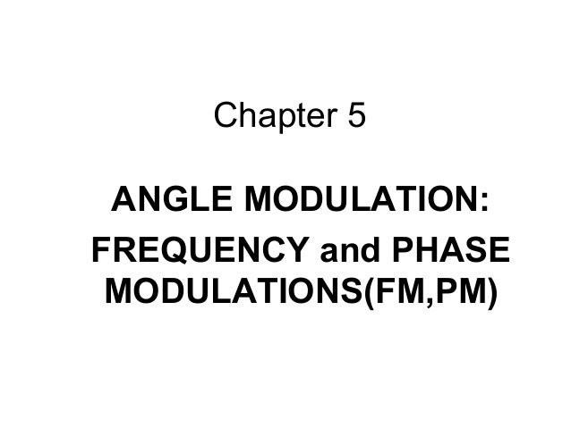 Chapter 5 ANGLE MODULATION: FREQUENCY and PHASE MODULATIONS(FM,PM)