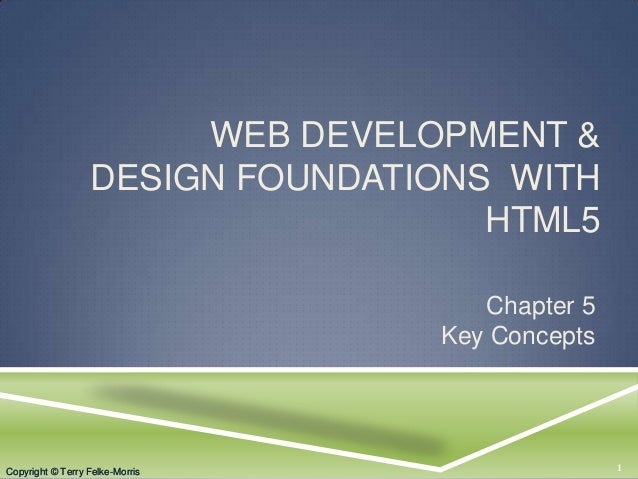 Copyright © Terry Felke-Morris WEB DEVELOPMENT & DESIGN FOUNDATIONS WITH HTML5 Chapter 5 Key Concepts 1Copyright © Terry F...