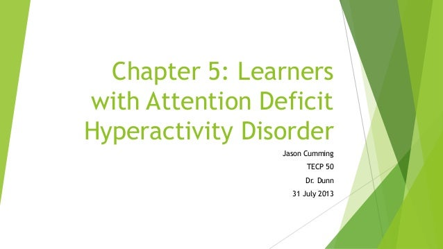 Chapter 5: Learners with Attention Deficit Hyperactivity Disorder Jason Cumming TECP 50 Dr. Dunn 31 July 2013