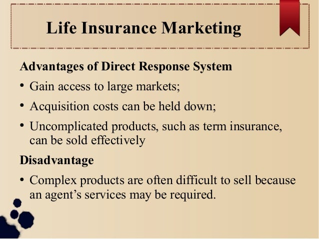 Life Insurance Marketing  Advantages of Direct Response System  ● Gain access to large markets;  ● Acquisition costs can b...