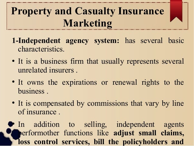 Property and Casualty Insurance  Marketing  1-Independent agency system: has several basic  characteristics.  ● It is a bu...