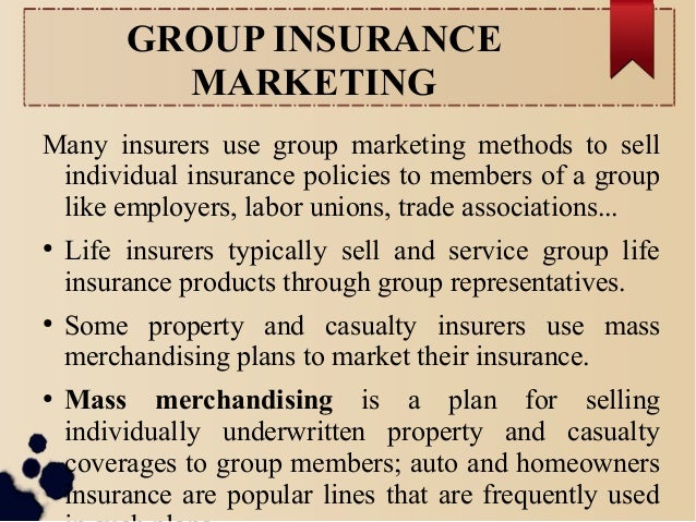 GROUP INSURANCE  MARKETING  Many insurers use group marketing methods to sell  individual insurance policies to members of...