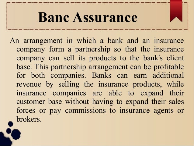 Banc Assurance  An arrangement in which a bank and an insurance  company form a partnership so that the insurance  company...