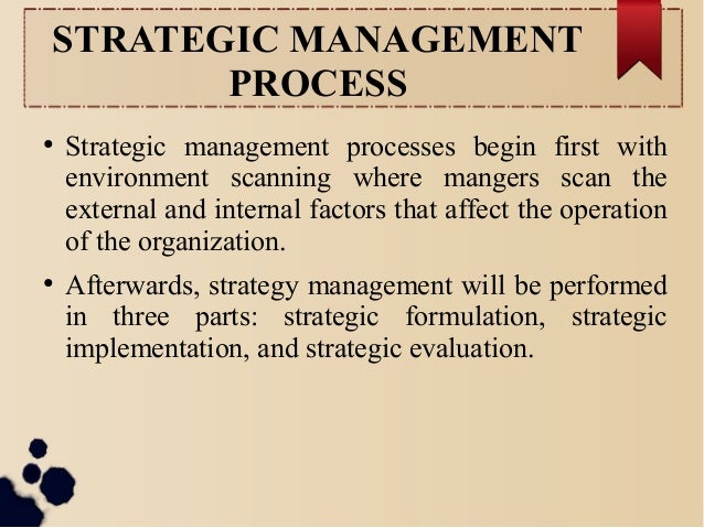 STRATEGIC MANAGEMENT  PROCESS  ● Strategic management processes begin first with  environment scanning where mangers scan ...
