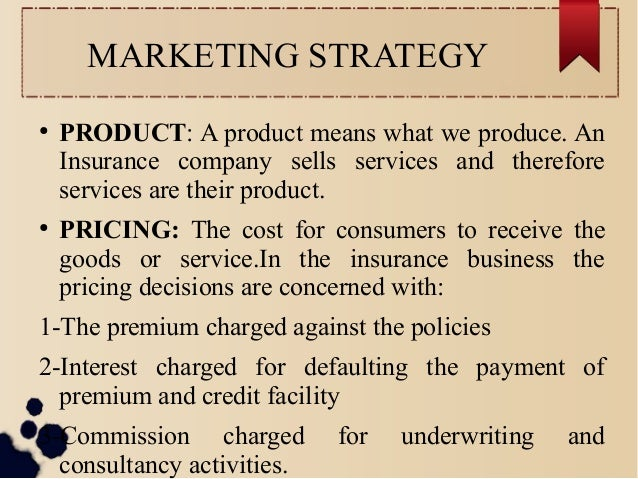 MARKETING STRATEGY  ● PRODUCT: A product means what we produce. An  Insurance company sells services and therefore  servic...