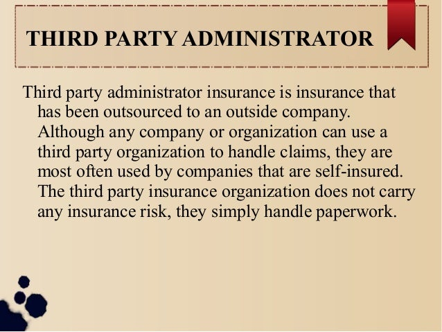 THIRD PARTY ADMINISTRATOR  Third party administrator insurance is insurance that  has been outsourced to an outside compan...