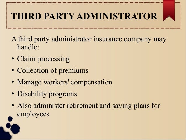 THIRD PARTY ADMINISTRATOR  A third party administrator insurance company may  handle:  ● Claim processing  ● Collection of...