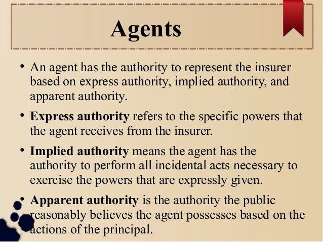 Agents  ● An agent has the authority to represent the insurer  based on express authority, implied authority, and  apparen...