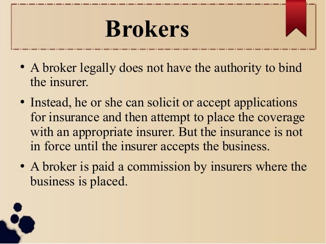 Brokers  ● A broker legally does not have the authority to bind  the insurer.  ● Instead, he or she can solicit or accept ...