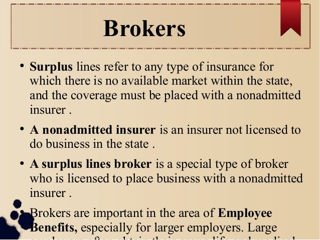 Brokers  ● Surplus lines refer to any type of insurance for  which there is no available market within the state,  and the...