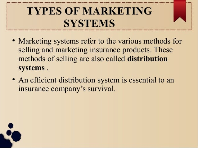 TYPES OF MARKETING  SYSTEMS  ● Marketing systems refer to the various methods for  selling and marketing insurance product...