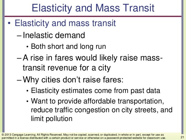 Elasticity and Mass Transit • Elasticity and mass transit –Inelastic demand • Both short and long run –A rise in fares wou...