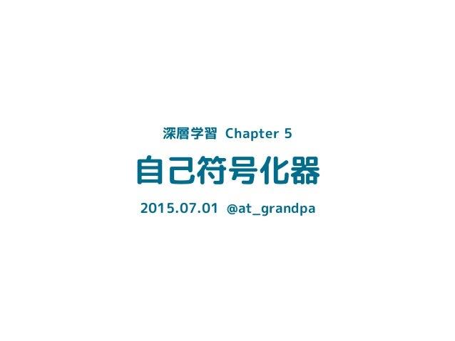 自己符号化器 2015.07.01 @at_grandpa 深層学習 Chapter 5