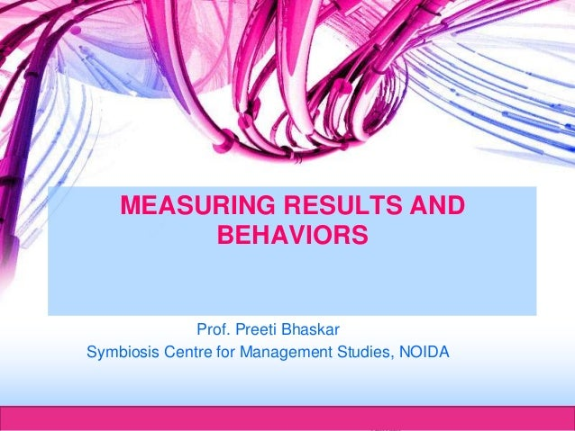 Herman Aguinis, University of Colorado at MEASURING RESULTS AND BEHAVIORS Prof. Preeti Bhaskar Symbiosis Centre for Manage...