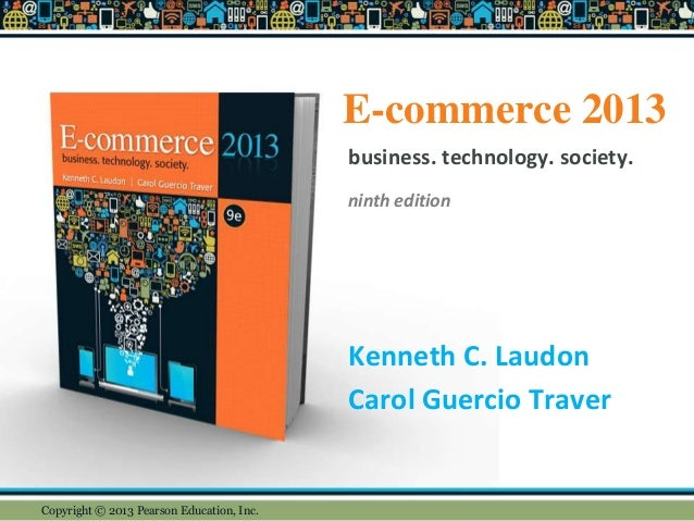 E-commerce 2013 Kenneth C. Laudon Carol Guercio Traver business. technology. society. ninth edition Copyright © 2013 Pears...