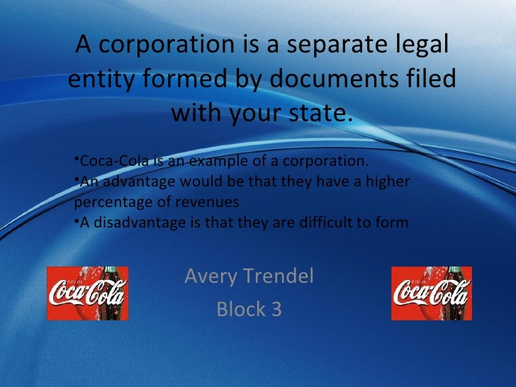 A corporation is a separate legal entity formed by documents filed with your state. Avery Trendel Block 3 <ul><li>Coca-Col...
