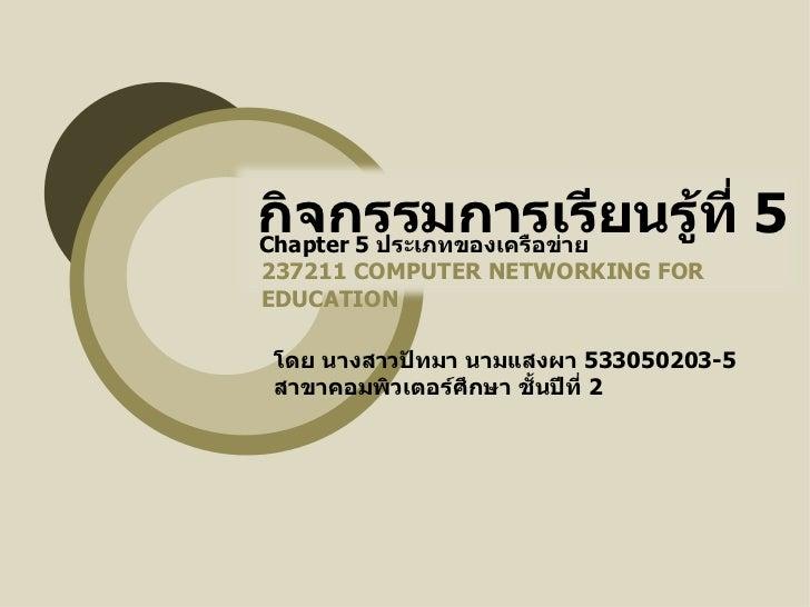 กิจกรรมการเรียนรู้ที่   5 237211  COMPUTER NETWORKING FOR EDUCATION Chapter 5  ประเภทของเครือข่าย โดย นางสาวปัทมา นามแสงผ...