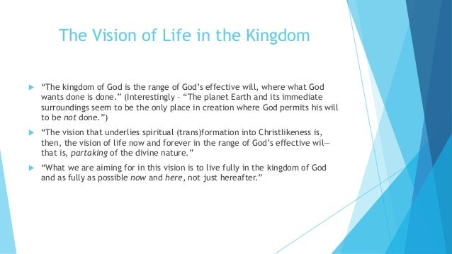 """The Vision of Life in the Kingdom  """"The kingdom of God is the range of God's effective will, where what God wants done is..."""