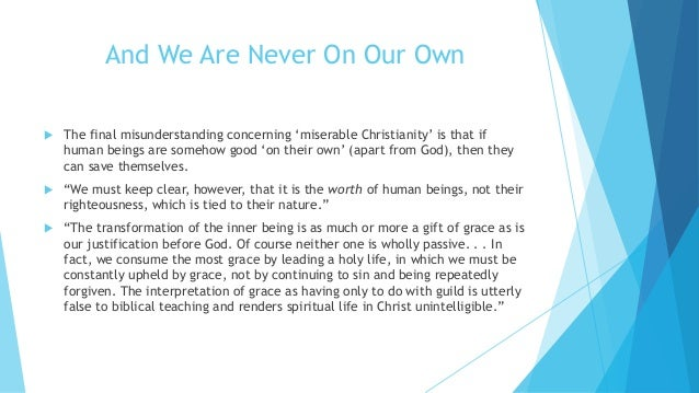 And We Are Never On Our Own  The final misunderstanding concerning 'miserable Christianity' is that if human beings are s...