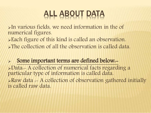 ALL ABOUT DATA  In various fields, we need information in the of  numerical figures.  Each figure of this kind is called...