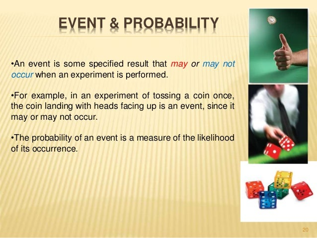 20  EVENT & PROBABILITY  •An event is some specified result that may or may not  occur when an experiment is performed.  •...
