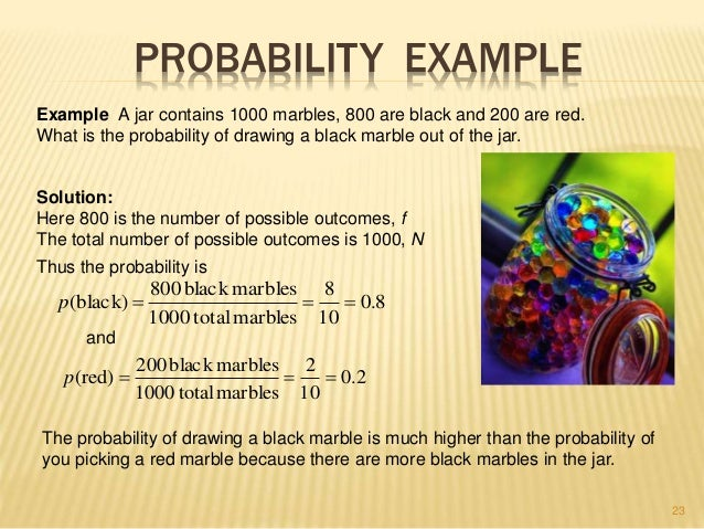 23  PROBABILITY EXAMPLE  Example A jar contains 1000 marbles, 800 are black and 200 are red.  What is the probability of d...