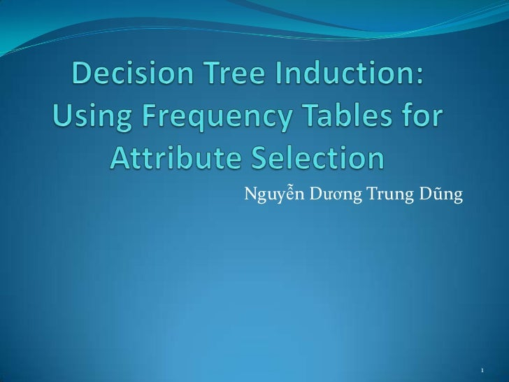 Decision Tree Induction: Using Frequency Tables for Attribute Selection<br />NguyễnDươngTrungDũng<br />1<br />