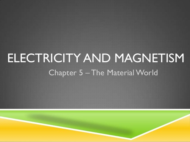 ELECTRICITY AND MAGNETISM     Chapter 5 – The Material World