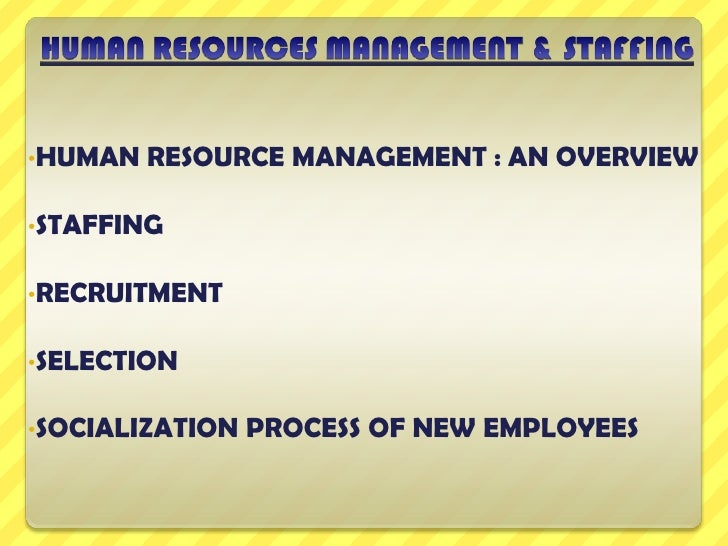 •HUMAN   RESOURCE MANAGEMENT : AN OVERVIEW•STAFFING•RECRUITMENT•SELECTION•SOCIALIZATION   PROCESS OF NEW EMPLOYEES