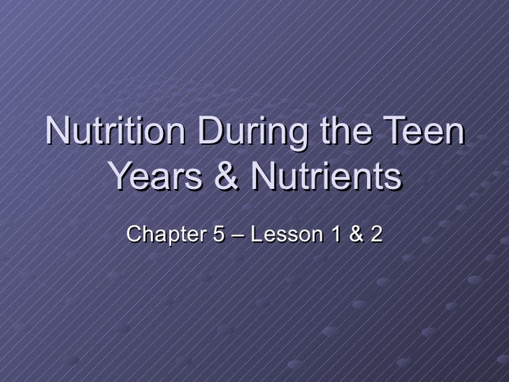 Nutrition During the Teen   Years & Nutrients    Chapter 5 – Lesson 1 & 2