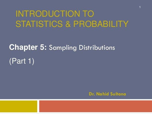 INTRODUCTION TO STATISTICS & PROBABILITY Chapter 5: Sampling Distributions (Part 1) Dr. Nahid Sultana 1