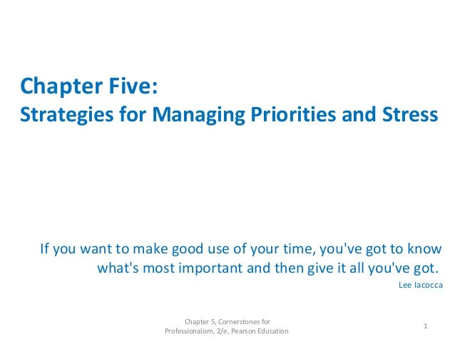 Chapter Five: Strategies for Managing Priorities and Stress If you want to make good use of your time, you've got to know ...