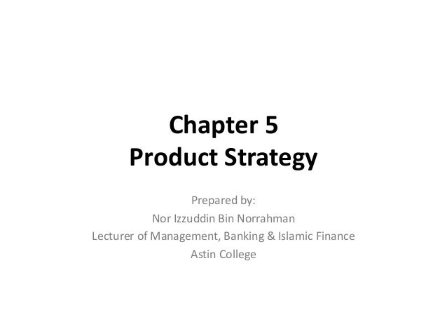 Chapter 5 Product Strategy Prepared by: Nor Izzuddin Bin Norrahman Lecturer of Management, Banking & Islamic Finance Astin...