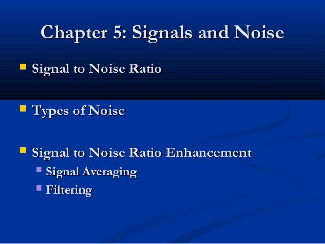 Chapter 5: Signals and Noise   Signal to Noise Ratio   Types of Noise   Signal to Noise Ratio Enhancement     Signal A...