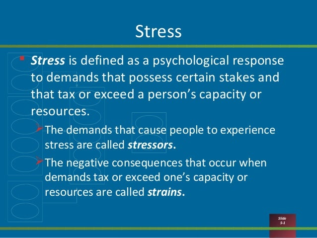 Slide 5-1 Stress  Stress is defined as a psychological response to demands that possess certain stakes and that tax or ex...