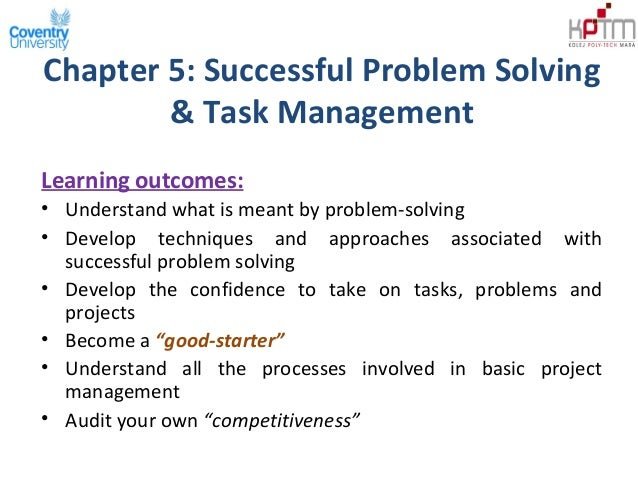 Chapter 5: Successful Problem Solving& Task ManagementLearning outcomes:• Understand what is meant by problem-solving• Dev...