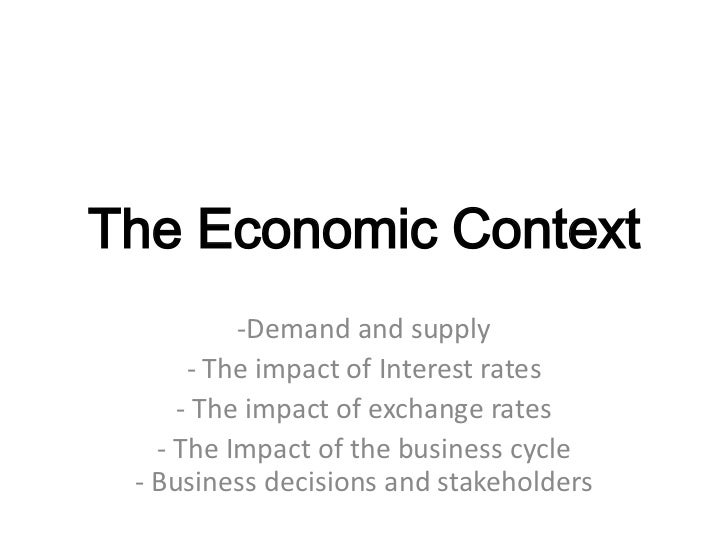The Economic Context          -Demand and supply      - The impact of Interest rates     - The impact of exchange rates   ...