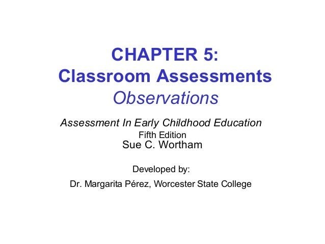CHAPTER 5: Classroom Assessments Observations Assessment In Early Childhood Education Fifth Edition Sue C. Wortham Develop...