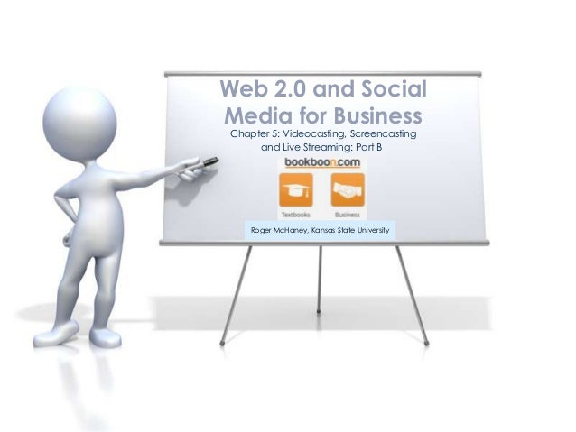 Web 2.0 and SocialMedia for BusinessChapter 5: Videocasting, Screencasting     and Live Streaming: Part B    Roger McHaney...