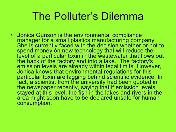the polluter s dilemma jonica gunson The polluter's dilemma jonica gunson is the environmental compliance managerfor a small plastics manufacturing company she is currently faced with the decision whether or not to spend money on newtechnology that will reduce the level ofa particulartoxin in the wastewaterthat flows out the back ofthe factory and into a.