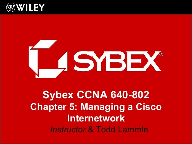Sybex CCNA 640-802 Chapter 5: Managing a Cisco Internetwork Instructor & Todd Lammle
