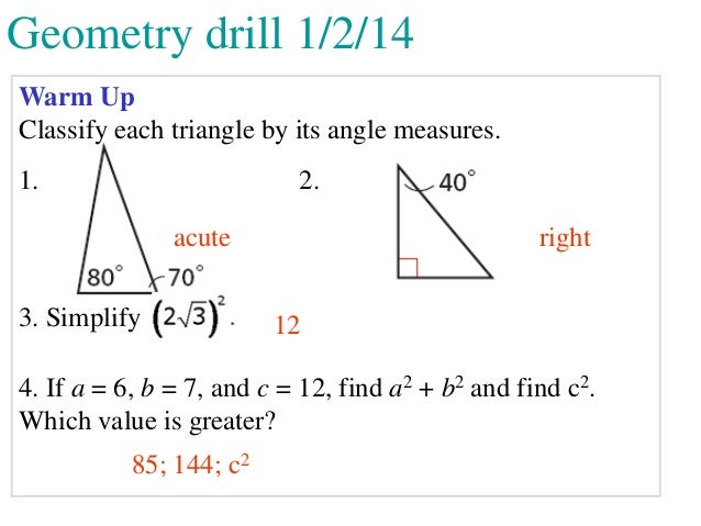 Geometry drill 1/2/14 Warm Up Classify each triangle by its angle measures.  1.  2. acute  3. Simplify  right 12  4. If a ...