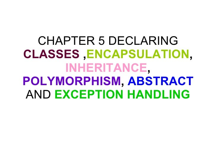 CHAPTER 5 DECLARING  CLASSES  , ENCAPSULATION ,  INHERITANCE ,  POLYMORPHISM ,  ABSTRACT  AND  EXCEPTION HANDLING