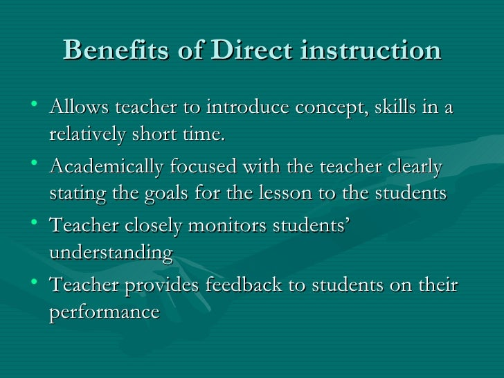 benefits of direct method of teaching Direct instruction (di) is a general term for the explicit teaching of a skill-set using lectures or demonstrations of the material to students a particular subset of direct instruction , denoted by capitalization as direct instruction , refers to a specific example of the approach developed by siegfried engelmann and wesley c becker.