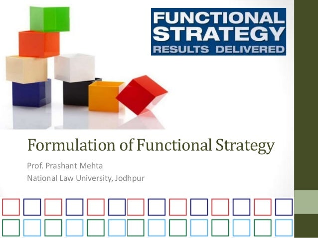 Formulation of Functional Strategy Prof. Prashant Mehta National Law University, Jodhpur